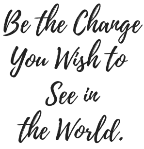 Be the ChangeYou Wish to See in the World